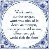 Delfts Blauwe Spreukentegel - Werk rustig zonder zorgen, wat vandaag niet af is ...