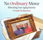 No Ordinary Moves: Relocating Your Aging Parents, A Guide for Boomers