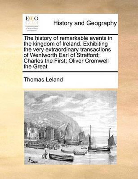 The History of Remarkable Events in the Kingdom of Ireland. Exhibiting the Very Extraordinary Transactions of Wentworth Earl of Strafford; Charles the First; Oliver Cromwell the Great