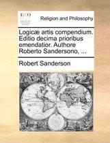 Logic Artis Compendium. Editio Decima Prioribus Emendatior. Authore Roberto Sandersono, ...