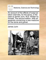An Account of the Effects of Soap-Lye Taken Internally, for the Stone, in the Case of James Jurin, M.D. Written by Himself. the Second Edition. with an Appendix Concerning a New Medicine for the Stone and Gravel.