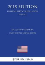 Regulations Governing United States Savings Bonds (Us Fiscal Service Regulation) (Fiscal) (2018 Edition)