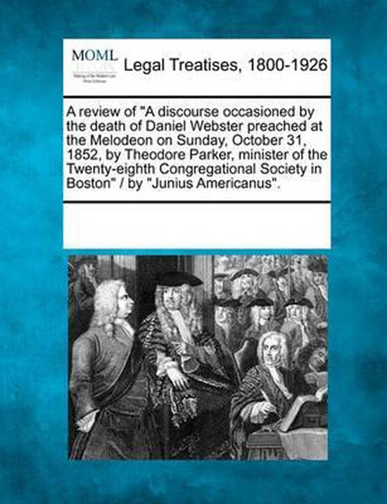 A Review of A Discourse Occasioned by the Death of Daniel Webster Preached at the Melodeon on Sunday, October 31, 1852, by Theodore Parker, Minister of the Twenty-Eighth Congregational Society in Boston / By Junius Americanus.
