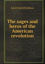 The Sages and Heros of the American Revolution