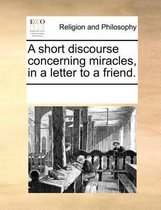 A Short Discourse Concerning Miracles, in a Letter to a Friend