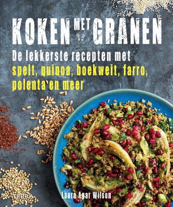 Koken met granen. De lekkerste recepten met spelt, quinoa, boekweit, farro, polenta en meer - Laura Agar Wilson |