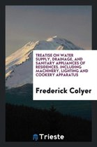 Treatise on Water Supply, Drainage, and Sanitary Appliances of Residences. Including Machinery, Lighting and Cookery Apparatus