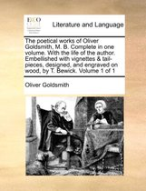 The Poetical Works of Oliver Goldsmith, M. B. Complete in One Volume. with the Life of the Author. Embellished with Vignettes & Tail-Pieces, Designed, and Engraved on Wood, by T. Bewick. Volume 1 of 1