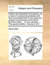 History the Interpreter of Prophecy, Or, a View of Scriptural Prophecies and Their Accomplishment in the Past and Present Occurrences of the World. ... by Henry Kett, ... in Two Volumes. ... the Second Edition. Volume 2 of 2