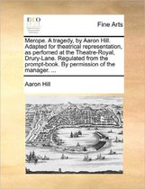 Merope. a Tragedy, by Aaron Hill. Adapted for Theatrical Representation, as Perfomed at the Theatre-Royal, Drury-Lane. Regulated from the Prompt-Book. by Permission of the Manager.