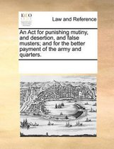 An ACT for Punishing Mutiny, and Desertion, and False Musters; And for the Better Payment of the Army and Quarters.