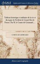 Tableau Historique Et Militaire de la Vie Et Du Regne de Fr d ric Le Grand, Roi de Prusse. Par M. Le Comte de Grimoard, ...