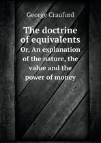 The Doctrine of Equivalents Or, an Explanation of the Nature, the Value and the Power of Money