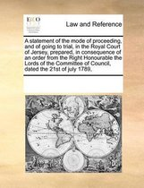 A Statement of the Mode of Proceeding, and of Going to Trial, in the Royal Court of Jersey, Prepared, in Consequence of an Order from the Right Honourable the Lords of the Committee of Council, Dated the 21st of July 1789,