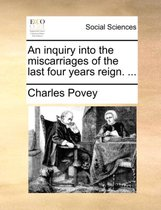 An Inquiry Into the Miscarriages of the Last Four Years Reign. ...