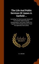 The Life and Public Services of James A. Garfield ...