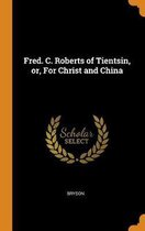 Fred. C. Roberts of Tientsin, Or, for Christ and China