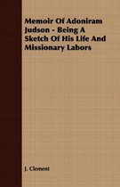 Memoir Of Adoniram Judson - Being A Sketch Of His Life And Missionary Labors