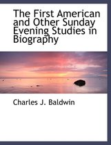 The First American and Other Sunday Evening Studies in Biography