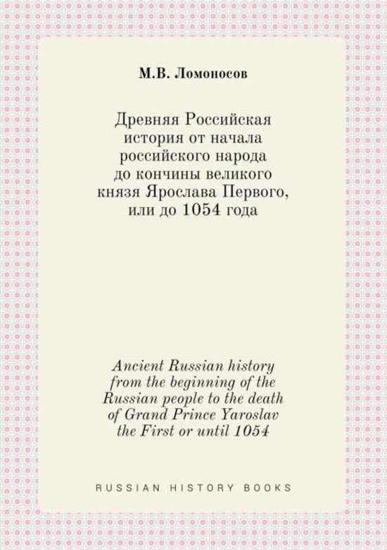 Ancient Russian History from the Beginning of the Russian People to the Death of Grand Prince Yaroslav the First or Until 1054