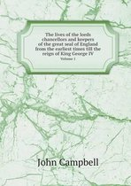 The Lives of the Lords Chancellors and Keepers of the Great Seal of England from the Earliest Times Till the Reign of King George IV Volume 1