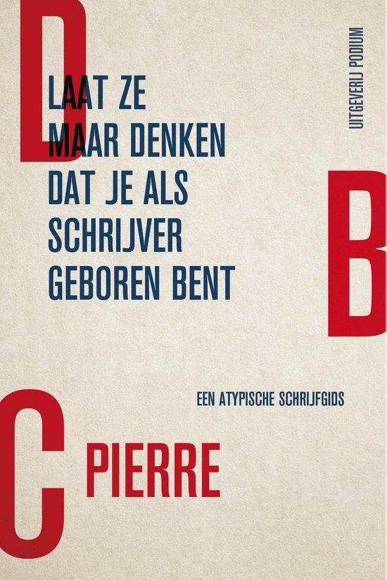 Laat ze maar denken dat je als schrijver geboren bent - Dbc Pierre |