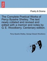 The Complete Poetical Works of Percy Bysshe Shelley. the Text Newly Collated and Revised and Edited with a Memoir and Notes by G. E. Woodberry. Centenary Edition.