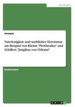 Vaterlosigkeit und weiblicher Heroismus am Beispiel von Kleists Penthesilea und Schillers Jungfrau von Orleans