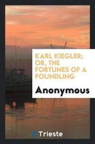 Karl Kiegler; Or, the Fortunes of a Foundling
