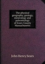 The Physical Geography, Geology, Mineralogy and Paleontology of Essex County Massachusetts