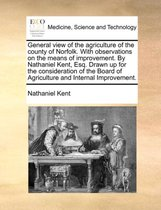 General View of the Agriculture of the County of Norfolk. with Observations on the Means of Improvement. by Nathaniel Kent, Esq. Drawn Up for the Consideration of the Board of Agriculture and Internal Improvement