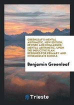 Greenleaf's Mental Arithmetic, New Edition, Revised and Englarged. Mental Arithmetic, Upon the Inductive Plan. Designed for Primary and Intermediate Schols