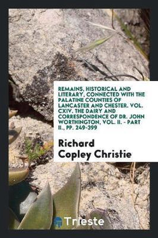 Remains, Historical and Literary, Connected with the Palatine Counties of Lancaster and Chester. Vol. CXIV. the Dairy and Correspondence of Dr. John Worthington, Vol. II. - Part II., Pp. 249-399