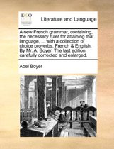 A New French Grammar, Containing, the Necessary Ruler for Attaining That Language, ... with a Collection of Choice Proverbs, French & English. by Mr. A. Boyer. the Last Edition Carefully Corrected and Enlarged