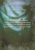 Southern Floriculture a Guide to the Successful Cultivation of Flowering and Ornamental Plants in the Climate of the Southern States