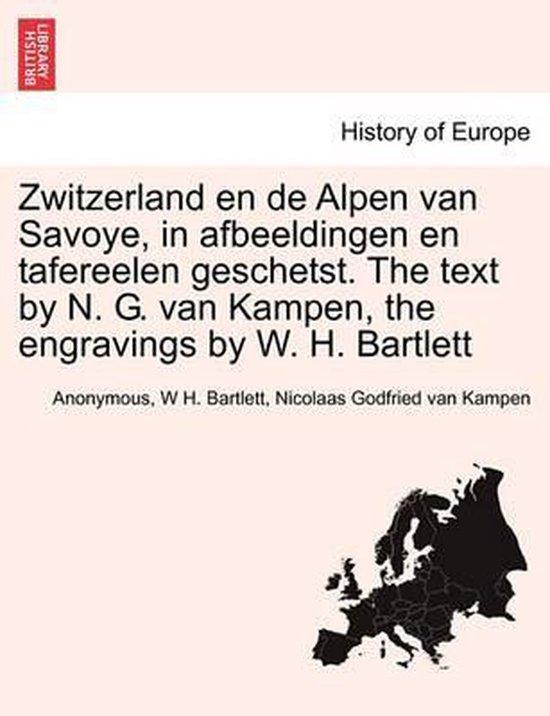 Zwitzerland en de alpen van savoye, in afbeeldingen en tafereelen geschetst. the text by n. g. van kampen, the engravings by w. h. bartlett - Anonymous |