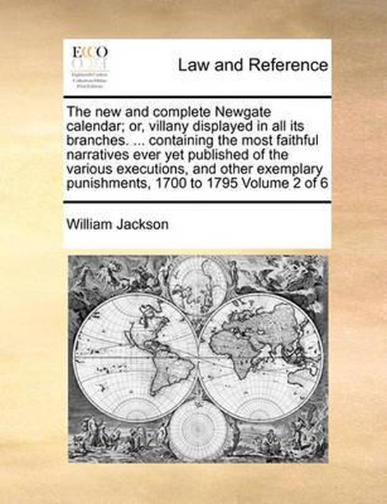 The New and Complete Newgate Calendar; Or, Villany Displayed in All Its Branches. ... Containing the Most Faithful Narratives Ever Yet Published of the Various Executions, and Other Exemplary Punishments, 1700 to 1795 Volume 2 of 6