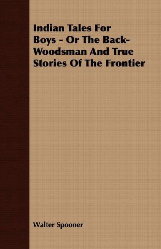 Indian Tales For Boys - Or The Back-Woodsman And True Stories Of The Frontier