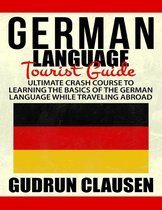 German Laguage Tourist Guide: Ultimate Crash Course to Learning the Basics of the German Language While Traveling Abroad