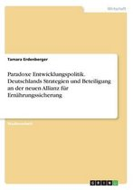 Paradoxe Entwicklungspolitik. Deutschlands Strategien und Beteiligung an der neuen Allianz fur Ernahrungssicherung