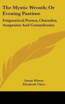 The Mystic Wreath; Or Evening Pastime: Enigmatical Poems, Charades, Anagrams And Conundrums