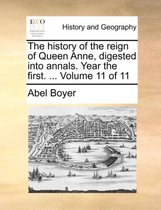 The History of the Reign of Queen Anne, Digested Into Annals. Year the First. ... Volume 11 of 11