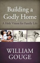 Building a Godly Home, Volume 1 a Holy Vision for Family Life