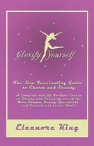 Glorify Yourself - The New Fascinating Guide to Charm and Beauty - A Complete and Up-To-Date Course on Beauty and Charm by one of the Most Famous Beauty Specialists and Consultants in the World