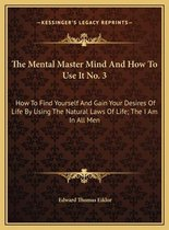 The Mental Master Mind and How to Use It No. 3 the Mental Master Mind and How to Use It No. 3