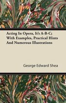 Acting In Opera, Its A-B-C; With Examples, Practical Hints And Numerous Illustrations
