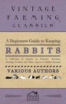 A Beginners Guide to Keeping Rabbits - A Collection of Articles on Selection, Breeding, Housing, Feeding and Other Aspects of Rabbit Keeping