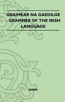 Graimear Na Gaedilge - Grammer Of The Irish Language