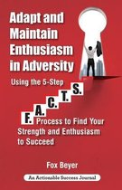 Adapt And Maintain Enthusiasm In Adversity: Using The 5-Step F.A.C.TS. Process To Find Your Strength And Enthusiasm To Succeed