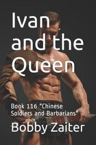 Ivan and the Queen: Book 116 ''Chinese Soldiers and Barbarians''